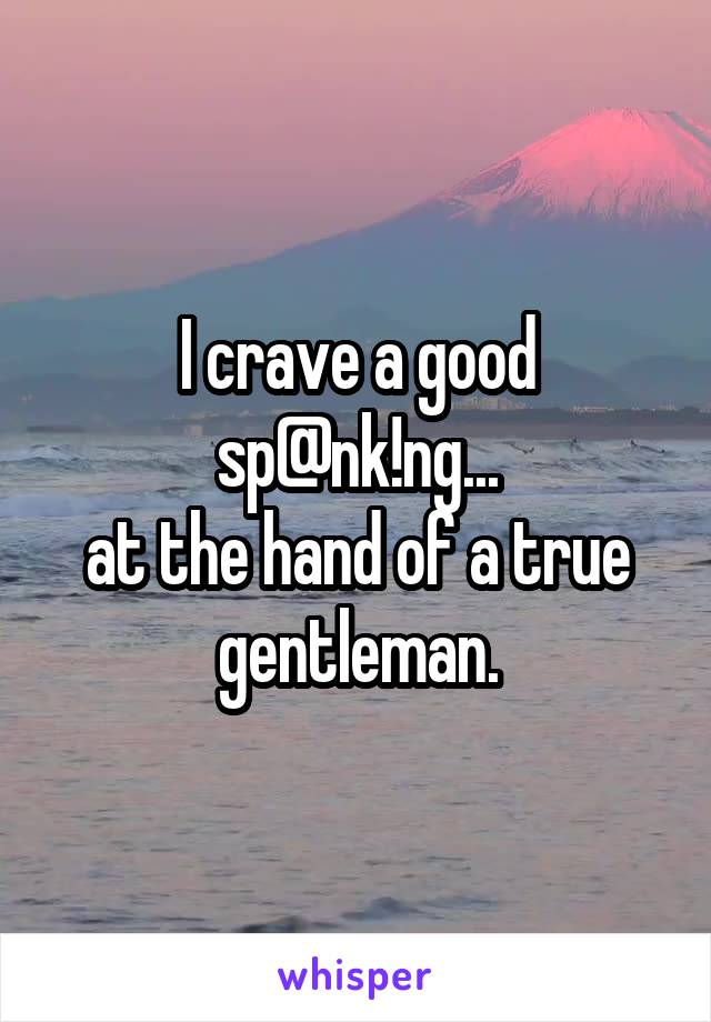 I crave a good sp@nk!ng... at the hand of a true gentleman.