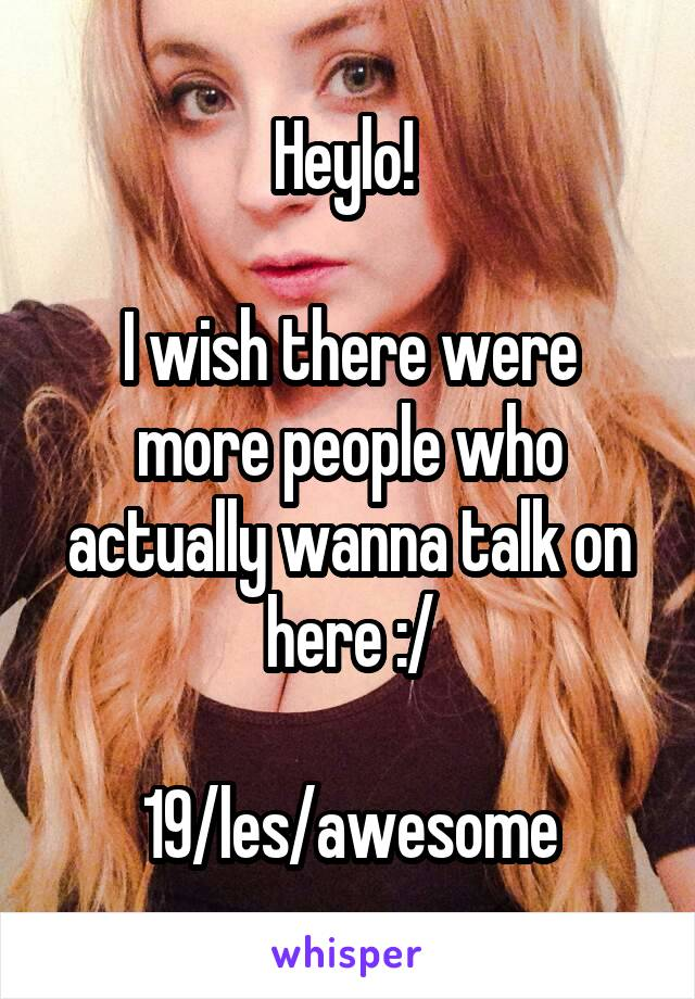 Heylo!   I wish there were more people who actually wanna talk on here :/  19/les/awesome