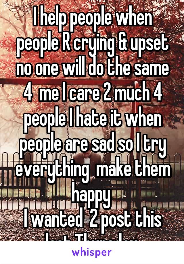 I help people when people R crying & upset no one will do the same 4  me I care 2 much 4 people I hate it when people are sad so I try everything  make them happy  I wanted  2 post this last Thursday.