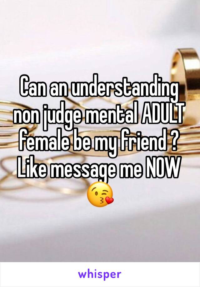 Can an understanding non judge mental ADULT female be my friend ? Like message me NOW 😘