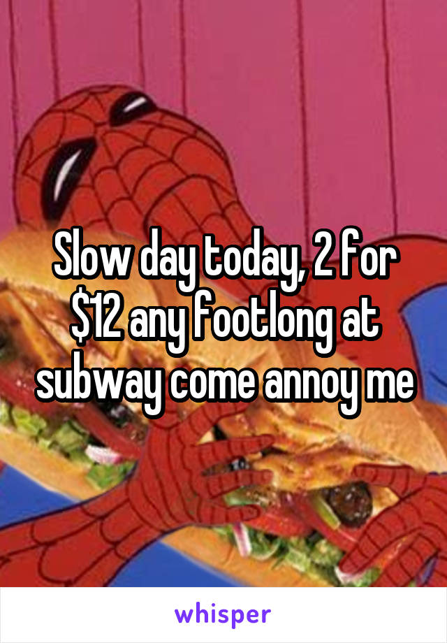 Slow day today, 2 for $12 any footlong at subway come annoy me