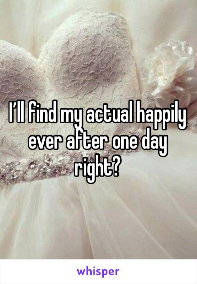 I'll find my actual happily ever after one day right?