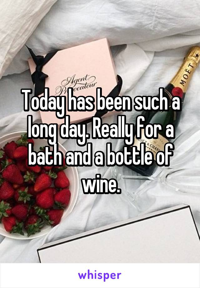 Today has been such a long day. Really for a bath and a bottle of wine.