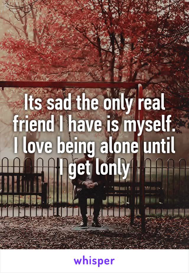 Its sad the only real friend I have is myself. I love being alone until I get lonly