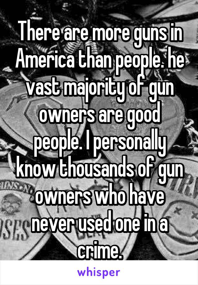 There are more guns in America than people. he vast majority of gun owners are good people. I personally know thousands of gun owners who have never used one in a crime.