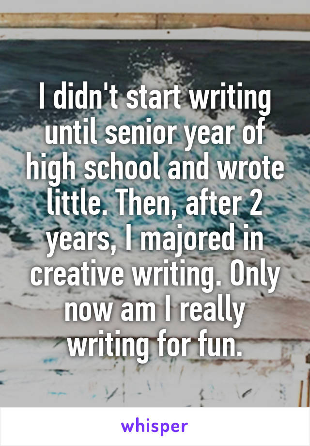 I didn't start writing until senior year of high school and wrote little. Then, after 2 years, I majored in creative writing. Only now am I really writing for fun.