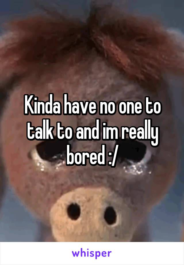Kinda have no one to talk to and im really bored :/