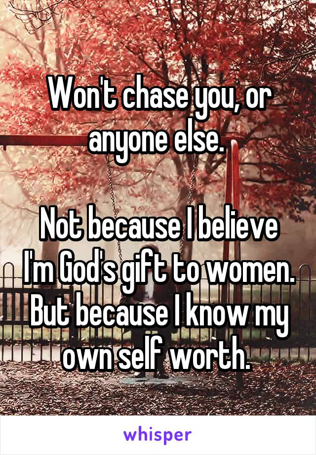 Won't chase you, or anyone else.   Not because I believe I'm God's gift to women. But because I know my own self worth.