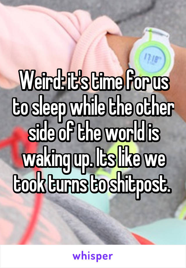 Weird: it's time for us to sleep while the other side of the world is waking up. Its like we took turns to shitpost.