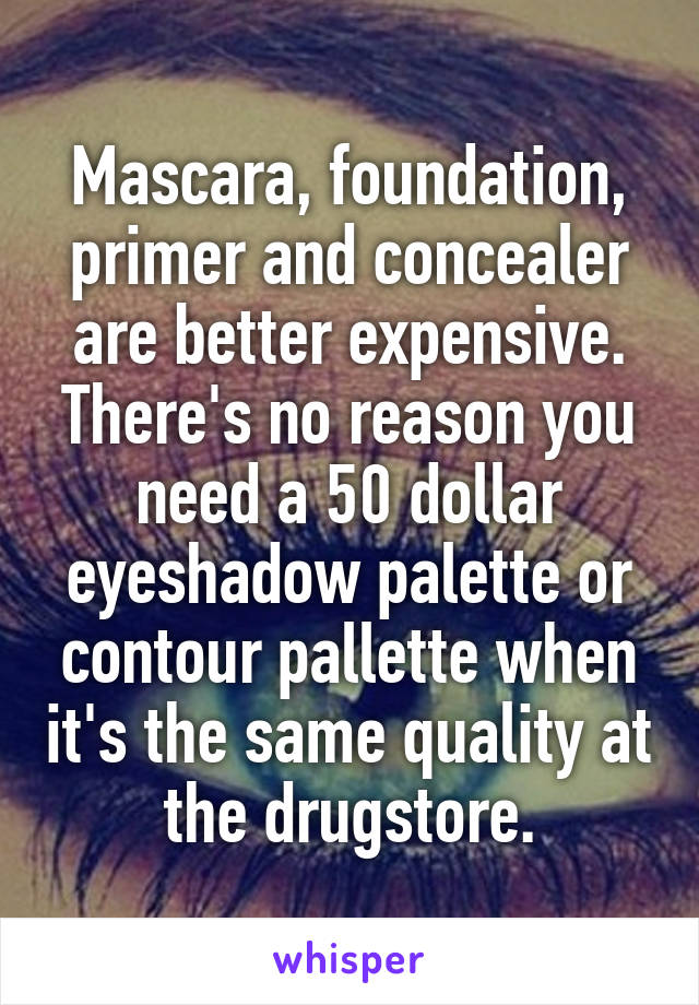 Mascara, foundation, primer and concealer are better expensive. There's no reason you need a 50 dollar eyeshadow palette or contour pallette when it's the same quality at the drugstore.