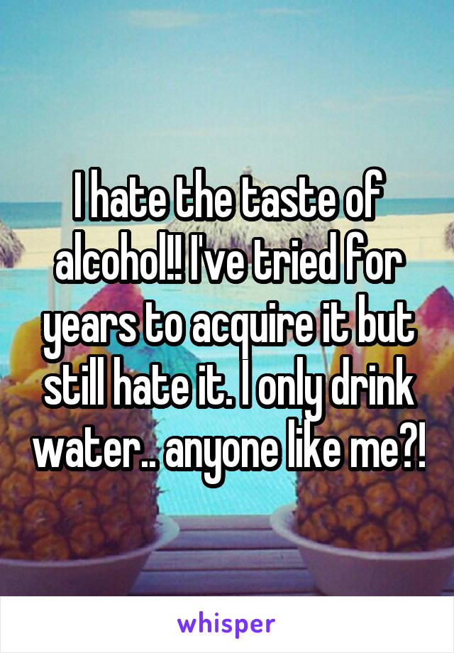 I hate the taste of alcohol!! I've tried for years to acquire it but still hate it. I only drink water.. anyone like me?!