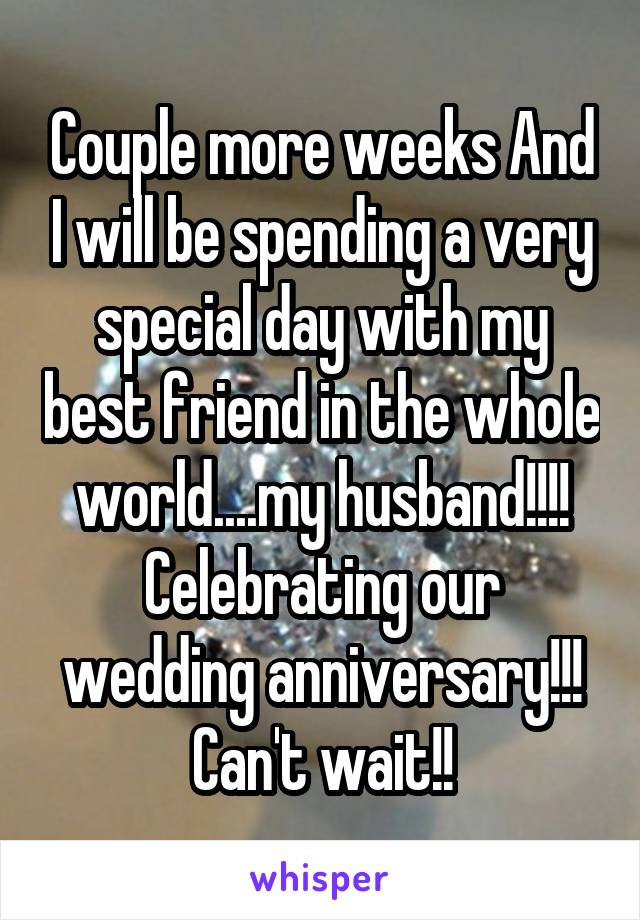 Couple more weeks And I will be spending a very special day with my best friend in the whole world....my husband!!!! Celebrating our wedding anniversary!!! Can't wait!!