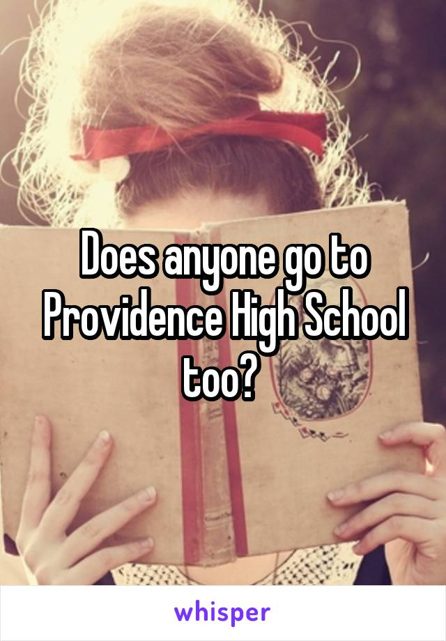 Does anyone go to Providence High School too?