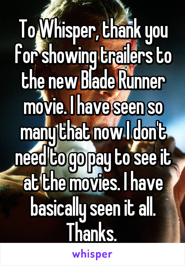 To Whisper, thank you for showing trailers to the new Blade Runner movie. I have seen so many that now I don't need to go pay to see it at the movies. I have basically seen it all. Thanks.