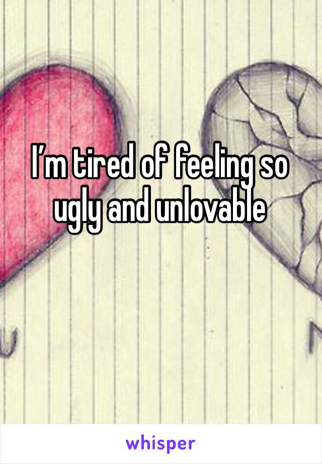 I'm tired of feeling so ugly and unlovable