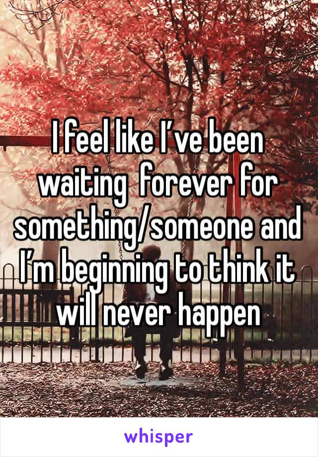 I feel like I've been waiting  forever for something/someone and I'm beginning to think it will never happen
