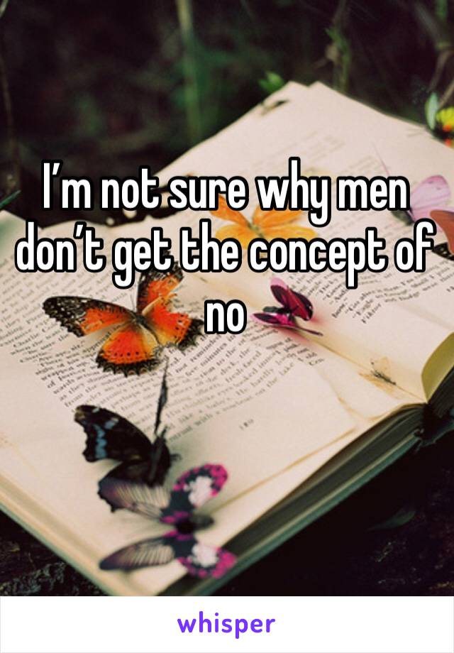 I'm not sure why men don't get the concept of no