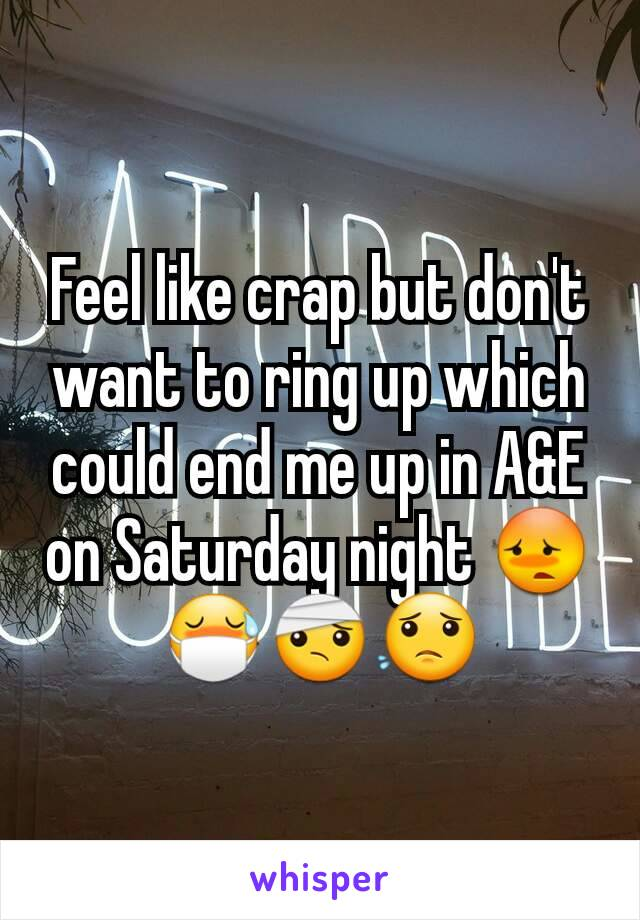 Feel like crap but don't want to ring up which could end me up in A&E on Saturday night 😳😷🤕😟