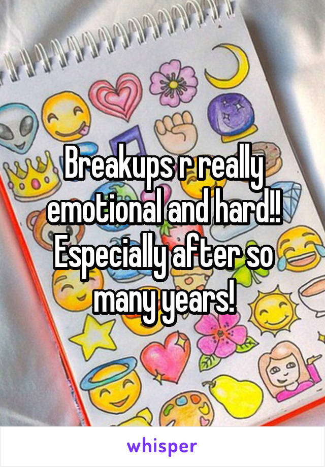 Breakups r really emotional and hard!! Especially after so many years!