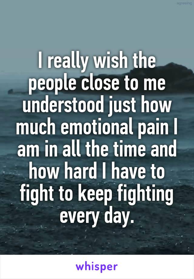 I really wish the people close to me understood just how much emotional pain I am in all the time and how hard I have to fight to keep fighting every day.