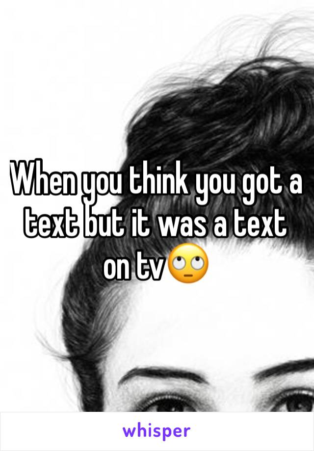 When you think you got a text but it was a text on tv🙄