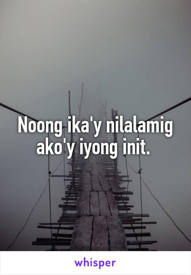 Noong ika'y nilalamig ako'y iyong init.