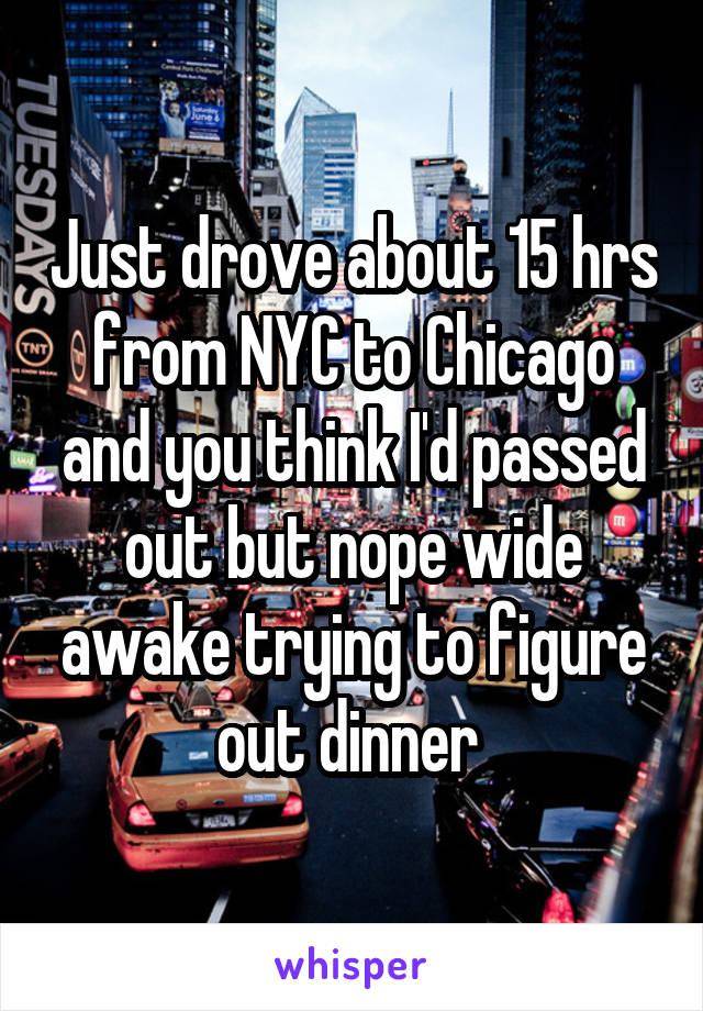 Just drove about 15 hrs from NYC to Chicago and you think I'd passed out but nope wide awake trying to figure out dinner