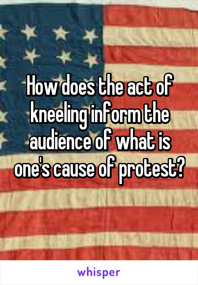 How does the act of kneeling inform the audience of what is one's cause of protest?