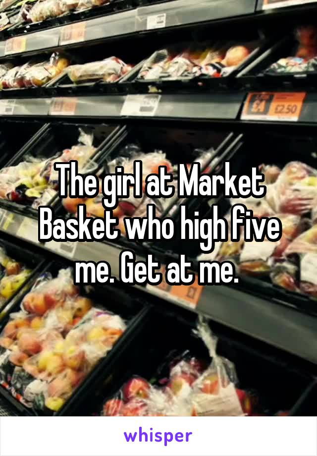The girl at Market Basket who high five me. Get at me.
