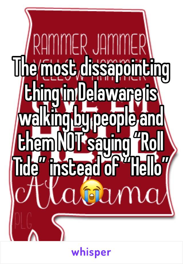 """The most dissapointing thing in Delaware is walking by people and them NOT saying """"Roll Tide"""" instead of """"Hello"""" 😭"""