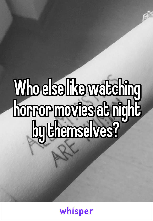 Who else like watching horror movies at night by themselves?