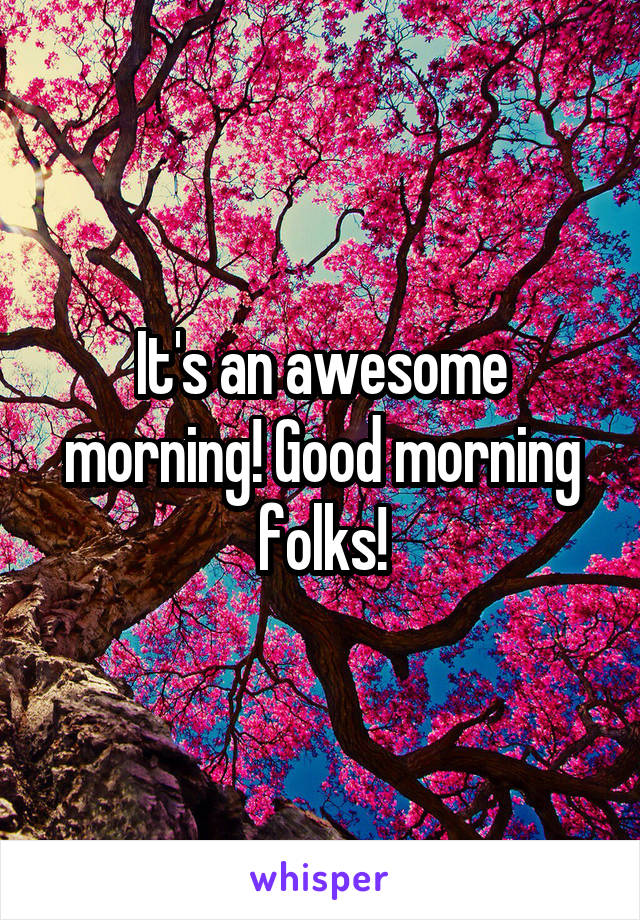 It's an awesome morning! Good morning folks!