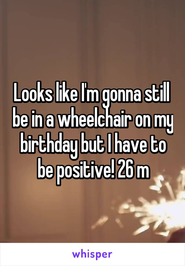 Looks like I'm gonna still  be in a wheelchair on my birthday but I have to be positive! 26 m
