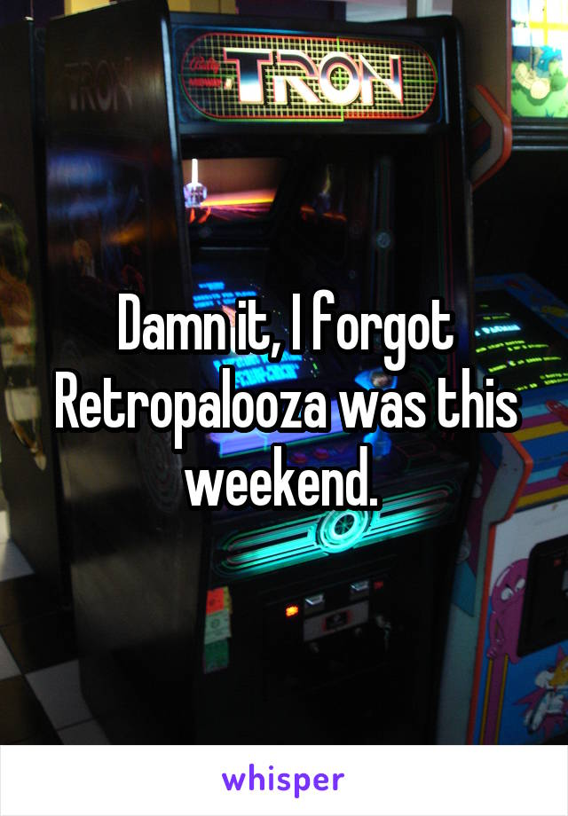 Damn it, I forgot Retropalooza was this weekend.