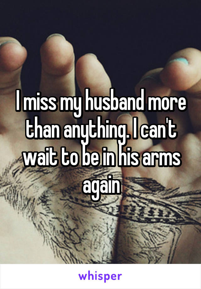 I miss my husband more than anything. I can't wait to be in his arms again