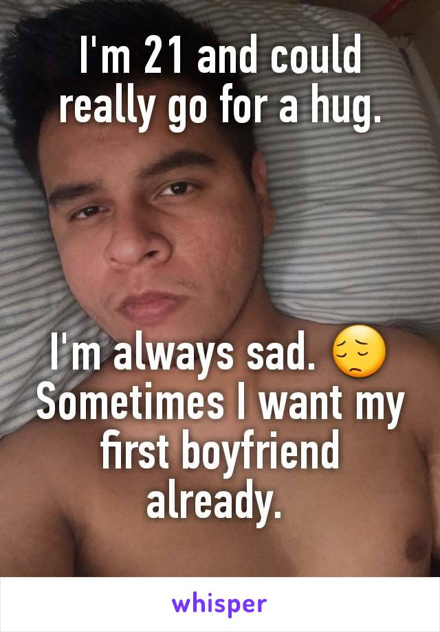 I'm 21 and could really go for a hug.     I'm always sad. 😔 Sometimes I want my first boyfriend already.