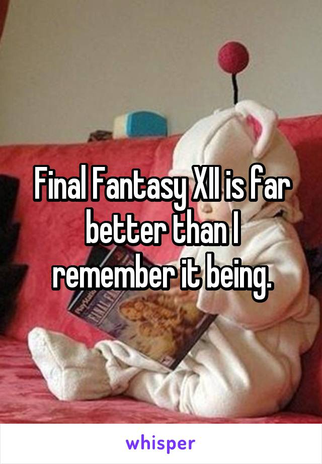 Final Fantasy XII is far better than I remember it being.