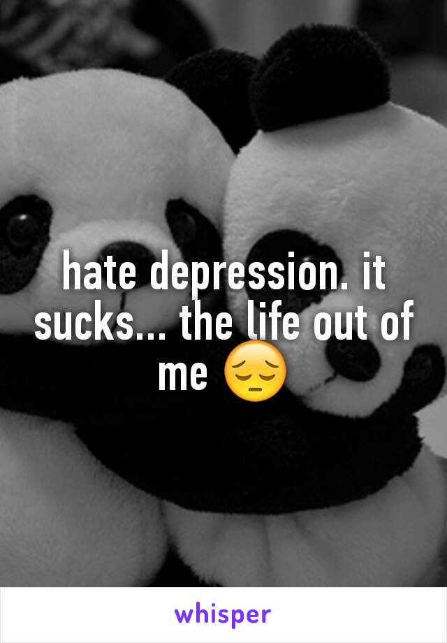 hate depression. it sucks... the life out of me 😔