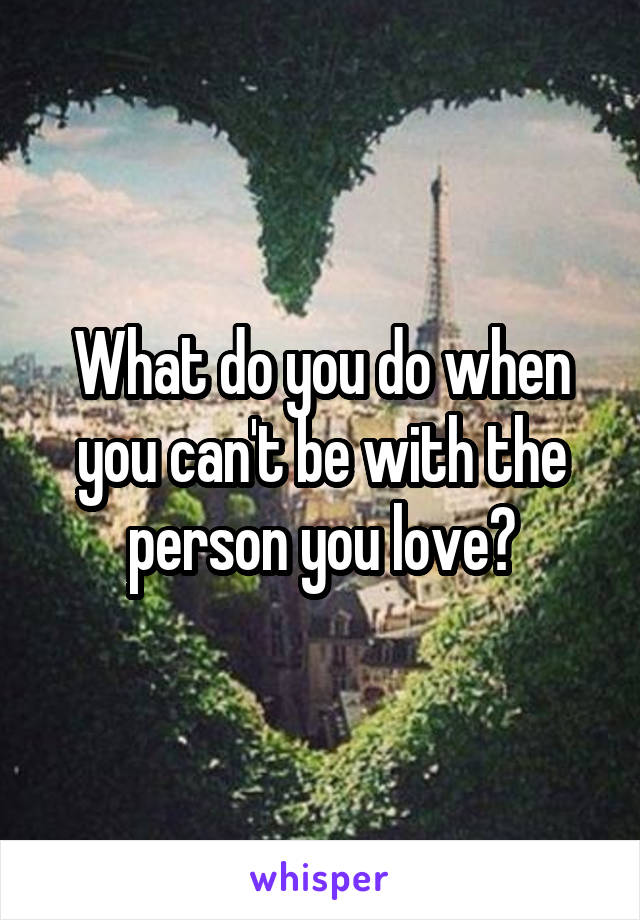 What do you do when you can't be with the person you love?