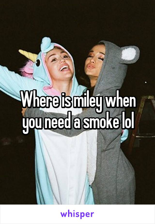 Where is miley when you need a smoke lol