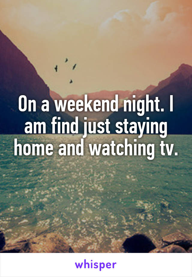On a weekend night. I am find just staying home and watching tv.