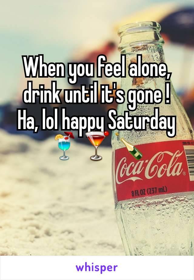 When you feel alone, drink until it's gone ! Ha, lol happy Saturday 🍹🍸🍾