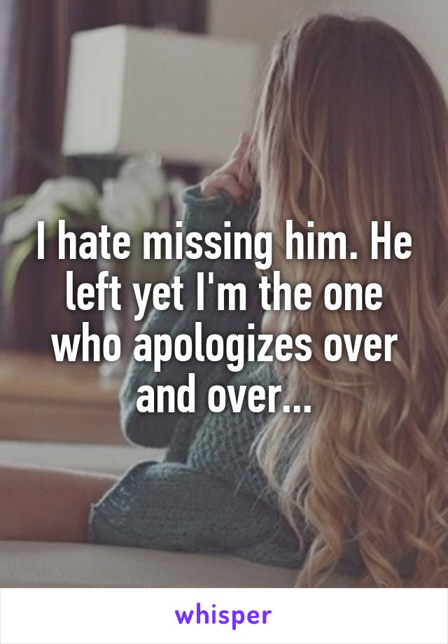 I hate missing him. He left yet I'm the one who apologizes over and over...