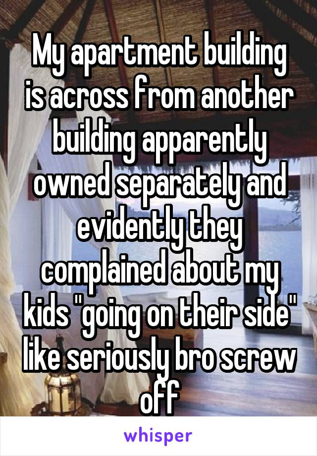 """My apartment building is across from another building apparently owned separately and evidently they complained about my kids """"going on their side"""" like seriously bro screw off"""