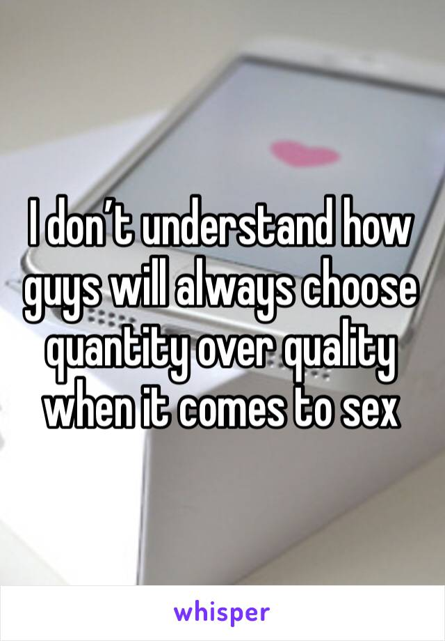 I don't understand how guys will always choose quantity over quality when it comes to sex