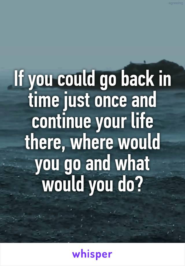 If you could go back in time just once and continue your life there, where would you go and what would you do?