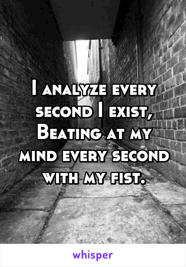 I analyze every second I exist, Beating at my mind every second with my fist.
