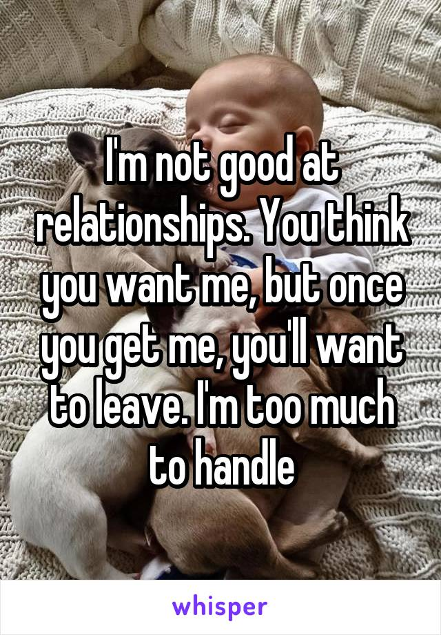 I'm not good at relationships. You think you want me, but once you get me, you'll want to leave. I'm too much to handle