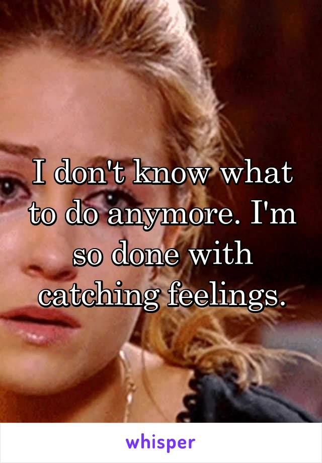 I don't know what to do anymore. I'm so done with catching feelings.