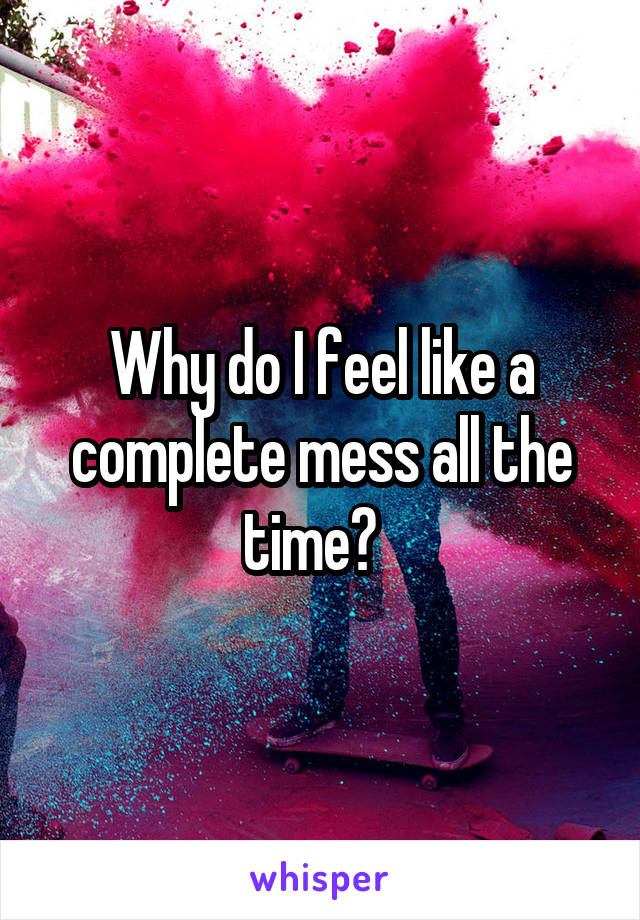 Why do I feel like a complete mess all the time?